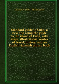 Standard guide to Cuba: a new and complete guide to the island of Cuba, with maps, illustrations, routes of travel, history, and an English-Spanish phrase book, Charles B. 1856-1940 Reynolds обложка-превью