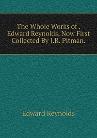 The Whole Works of . Edward Reynolds, Now First Collected By J.R. Pitman., Edward Reynolds обложка-превью