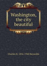Washington, the city beautiful, Charles B. 1856-1940 Reynolds обложка-превью