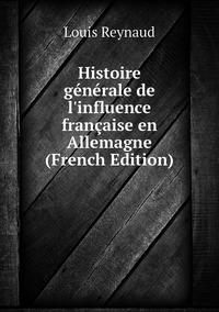 Книга под заказ: «Histoire générale de l'influence française en Allemagne (French Edition)»