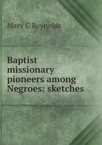 Книга под заказ: «Baptist missionary pioneers among Negroes: sketches»