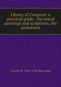 Книга под заказ: «Library of Congress: a practical guide : the mural paintings and sculptures, the quotations»