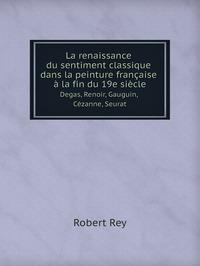 La renaissance du sentiment classique dans la peinture française à la fin du 19e siècle: Degas, Renoir, Gauguin, Cézanne, Seurat, Robert Rey обложка-превью