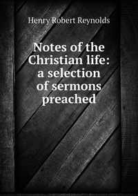 Notes of the Christian life: a selection of sermons preached, Henry Robert Reynolds обложка-превью