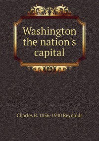 Washington the nation's capital, Charles B. 1856-1940 Reynolds обложка-превью