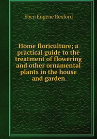 Home floriculture; a practical guide to the treatment of flowering and other ornamental plants in the house and garden, Eben Eugene Rexford обложка-превью