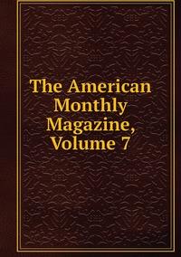 Книга под заказ: «The American Monthly Magazine, Volume 7»