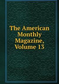 Книга под заказ: «The American Monthly Magazine, Volume 13»