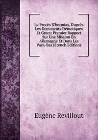 Книга под заказ: «Le Procès D'hermias, D'après Les Documents Démotiques Et Grecs: Premier Rapport Sur Une Mission En Allemagne Et Dans Les Pays-Bas (French Edition)»