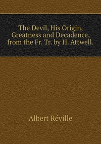 Книга под заказ: «The Devil, His Origin, Greatness and Decadence, from the Fr. Tr. by H. Attwell.»