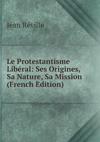 Книга под заказ: «Le Protestantisme Libéral: Ses Origines, Sa Nature, Sa Mission (French Edition)»