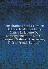 Книга под заказ: «Consultations Sur Les Projets De Lois De M. Jules Ferry Contre La Liberté De L'enseignement De Mm.C.Jacquier, Sisteron, Gavouyère, Théry. (French Edition)»