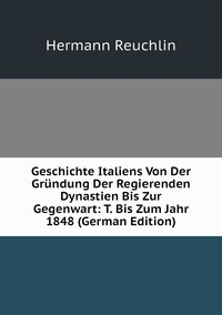 Geschichte Italiens Von Der Gründung Der Regierenden Dynastien Bis Zur Gegenwart: T. Bis Zum Jahr 1848 (German Edition), Hermann Reuchlin обложка-превью