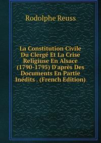 Книга под заказ: «La Constitution Civile Du Clergé Et La Crise Religiuse En Alsace (1790-1795) D'après Des Documents En Partie Inédits . (French Edition)»