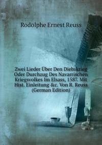Zwei Lieder Über Den Diebskrieg Oder Durchzug Des Navarrischen Kriegsvolkes Im Elsass, 1587. Mit Hist. Einleitung &c. Von R. Reuss (German Edition), Rodolphe Ernest Reuss обложка-превью