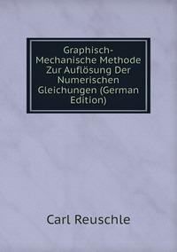 Книга под заказ: «Graphisch-Mechanische Methode Zur Auflösung Der Numerischen Gleichungen (German Edition)»