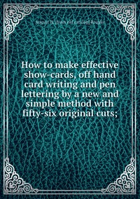 Книга под заказ: «How to make effective show-cards, off hand card writing and pen lettering by a new and simple method with fifty-six original cuts;»