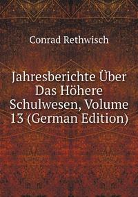 Jahresberichte Über Das Höhere Schulwesen, Volume 13 (German Edition), Conrad Rethwisch обложка-превью