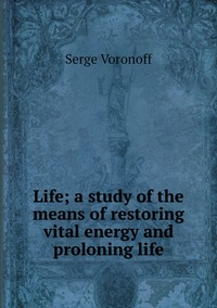 Life; a study of the means of restoring vital energy and proloning life, Serge Voronoff обложка-превью