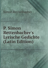 Книга под заказ: «P. Simon Rettenbacher's Lyrische Gedichte (Latin Edition)»