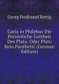 Gatía in Philebus Die Persönliche Gottheit Des Plato. Oder Plato Kein Pantheist (German Edition), Georg Ferdinand Rettig обложка-превью