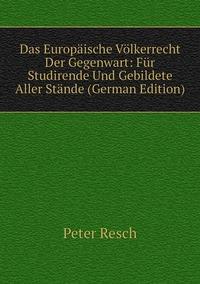 Das Europäische Völkerrecht Der Gegenwart: Für Studirende Und Gebildete Aller Stände (German Edition), Peter Resch обложка-превью