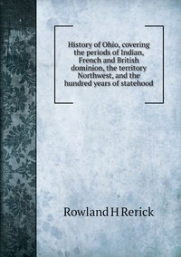 Книга под заказ: «History of Ohio, covering the periods of Indian, French and British dominion, the territory Northwest, and the hundred years of statehood»