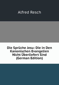 Die Sprüche Jesu: Die in Den Kanonischen Evangelien Nicht Überliefert Sind (German Edition), Alfred Resch обложка-превью