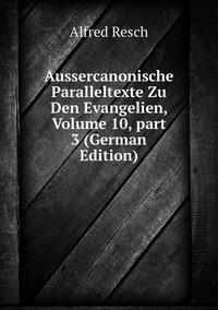 Aussercanonische Paralleltexte Zu Den Evangelien, Volume 10,part 3 (German Edition), Alfred Resch обложка-превью