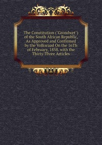 """Книга под заказ: «The Constitution (""""Grondwet"""") of the South African Republic, As Approved and Confirmed by the Volksraad On the 16Th of February, 1858. with the Thirty-Three Articles»"""