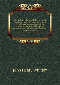 Книга под заказ: «The industrial council plan in Great Britain; reprints of the Report of the Whitley committee on relations between employers and employed of the Ministry of reconstruction and of related documents»