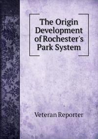Книга под заказ: «The Origin Development of Rochester's Park System»