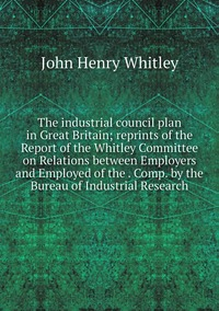 The industrial council plan in Great Britain; reprints of the Report of the Whitley Committee on Relations between Employers and Employed of the . Comp. by the Bureau of Industrial Research, John Henry Whitley обложка-превью