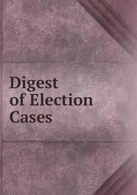 Книга под заказ: «Digest of Election Cases»