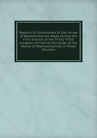 Книга под заказ: «Reports of Committees of the House of Representatives Made During the First Session of the Thirty-Third Congress Printed by the Order of the House of Representatives in Three Volumes»