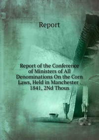 Книга под заказ: «Report of the Conference of Ministers of All Denominations On the Corn Laws, Held in Manchester . 1841, 2Nd Thous»
