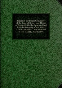 Книга под заказ: «Report of the Select Committee of the Cape of Good Hope House of Assembly On the Jameson Raid Into the Territory of the South African Republic: . by Command of Her Majesty, March 1897»
