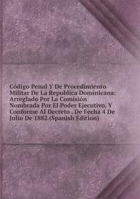 Книга под заказ: «Código Penal Y De Procedimiento Militar De La Republica Dominicana: Arreglado Por La Comisión Nombrada Por El Poder Ejecutivo, Y Conforme Al Decreto . De Fecha 4 De Julio De 1882 (Spanish Edition)»