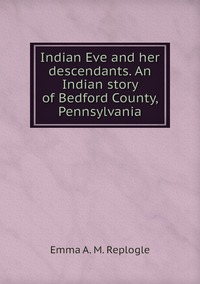 Книга под заказ: «Indian Eve and her descendants. An Indian story of Bedford County, Pennsylvania»