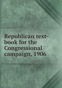 Книга под заказ: «Republican text-book for the Congressional campaign, 1906»