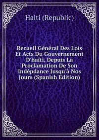 Книга под заказ: «Recueil Général Des Lois Et Acts Du Gouvernement D'haïti, Depuis La Proclamation De Son Indépdance Jusqu'à Nos Jours (Spanish Edition)»