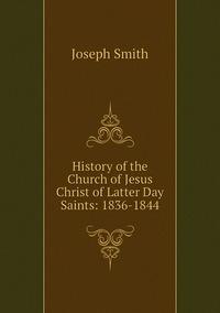 Книга под заказ: «History of the Church of Jesus Christ of Latter Day Saints: 1836-1844»