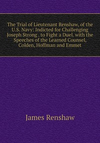 Книга под заказ: «The Trial of Lieutenant Renshaw, of the U.S. Navy: Indicted for Challenging Joseph Strong . to Fight a Duel. with the Speeches of the Learned Counsel, Colden, Hoffman and Emmet»
