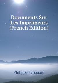 Documents Sur Les Imprimeurs (French Edition), Philippe Renouard обложка-превью