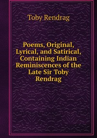Книга под заказ: «Poems, Original, Lyrical, and Satirical, Containing Indian Reminiscences of the Late Sir Toby Rendrag»