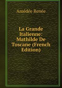 La Grande Italienne: Mathilde De Toscane (French Edition), Amedee Renee обложка-превью