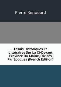 Книга под заказ: «Essais Historiques Et Littéraires Sur La Ci-Devant Province Du Maine, Divisés Par Époques (French Edition)»