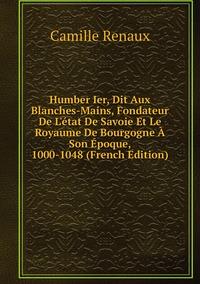 Книга под заказ: «Humber Ier, Dit Aux Blanches-Mains, Fondateur De L'état De Savoie Et Le Royaume De Bourgogne À Son Époque, 1000-1048 (French Edition)»