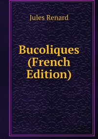 Bucoliques (French Edition), Jules Renard обложка-превью