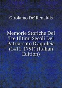 Книга под заказ: «Memorie Storiche Dei Tre Ultimi Secoli Del Patriarcato D'aquileia (1411-1751) (Italian Edition)»